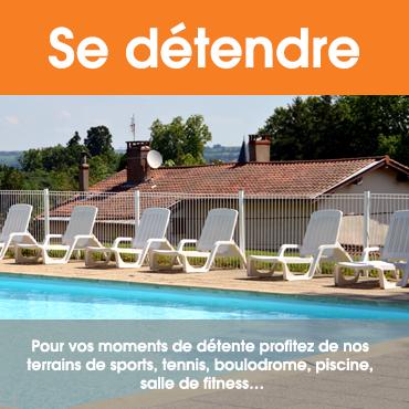 Se détendre : Pour vos moments de détente profitez de nos terrains de sports, tennis, boulodrome, piscine, salle de fitness, ...