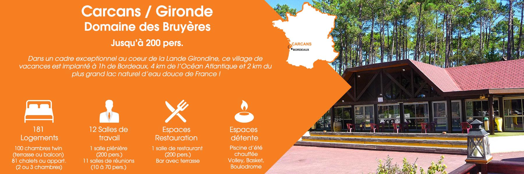 Le Domaine des Bruyères à Carcans, en Gironde, peut accueillir jusqu'à 200 personnes. Dans un cadre exceptionnel au cœur de la Lande Girondine, ce village de vacances est implanté à 1h de Bordeaux, 4 km de l'Océan Atlantique et 2 km du plus grand lac naturel d'eau douce de France ! Ce domaine est composé de 181 logements (100 chambres twin avec terrasse ou balcon et 81 chalets ou appartements de deux ou trois chambres), de 12 salles de travail (dont une salle plénière pour 200 personnes et 11 salles de réunions pour 10 à 70 personnes), d'espaces de restauration (une salle de restaurant pour 200 personnes et un bar avec terrasse) et d'espaces de détente (une piscine d'été, volley, basket et boulodrome).