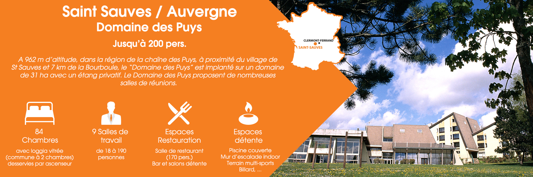 """Le Domaine des Puys à Saint-Sauves, en Auvergne, peut accueillir jusqu'à 200 personnes. A 962 m d'altitude, dans la région de la chaîne des Puys, à proximité du village de St Sauves et 7 km de la Bourboule, le """"Domaine des Puys"""" est implanté sur un domaine de 31 ha avec un étang privatif. Le Domaine des Puys propose de nombreuses salles de réunions. Ce domaine est composé de 84 chambres (avec loggia vitrée, commune à deux chambres, desservies par ascenseur), de 9 salles de travail (de 18 à 190 personnes), d'espaces de restauration (une salle de restaurant pour 170 personnes, un bar et un salon détente) et d'espaces de détente (une piscine couverte, un mur d'escalade indoor, un terrain multisports et un billard)."""