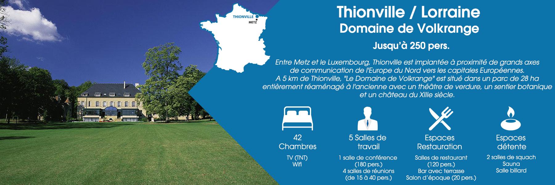 """Le Domaine de Volkrange à Thionville, en Lorraine, peut accueillir jusqu'à 250 personnes. Entre Metz et le Luxembourg, Thionville est implantée à proximité de grands axes de communication de l'Europe du Nord vers les capitales Européennes. A 5 km de Thionville, """"Le Domaine de Volkrange"""" est situé dans un parc de 28 ha entièrement réaménagé à l'ancienne avec un théâtre de verdure, un sentier botanique et un château du XIIIe siècle. Ce domaine est composé de 42 chambres (avec TV TNT et Wifi), de 5 salles de travail (dont une salle de conférence pour 180 personnes et 4 salles de réunions pour 15 à 40 personnes), d'espaces de restauration (salles de restaurant pour 120 personnes, un bar avec terrasse et un salon d'époque pour 20 personnes) et d'espaces de détente (2 salles de squash, un sauna et une salle billard)."""