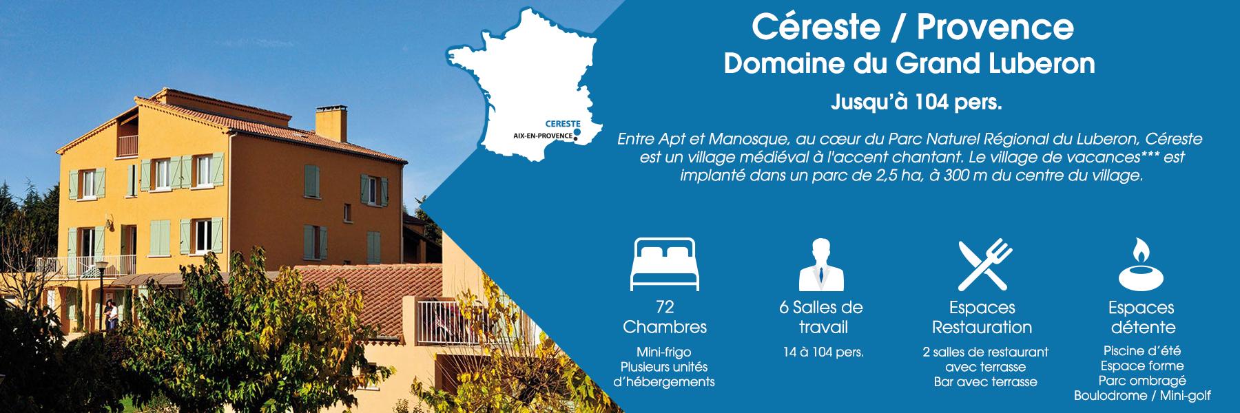 Le Domaine du Grand Luberon à Céreste, en Provence, peut accueillir jusqu'à 104 personnes. Entre Apt et Manosque, au cœur du Parc Naturel Régional du Luberon, Céreste est un village médiéval à l'accent chantant. Le village de vacances*** est implanté dans un parc de 2,5 ha, à 300 m du centre du village. Ce domaine est composé de 72 chambres disposées en plusieurs unités d'hébergements (avec mini-frigo), de 6 salles de travail (de 14 à 104 personnes), d'espaces de restauration (deux salles de restaurant avec terrasse et un bar avec terrasse) et d'espaces de détente (une piscine d'été, un espace forme, un parc ombragé, un boulodrome et un mini-golf).